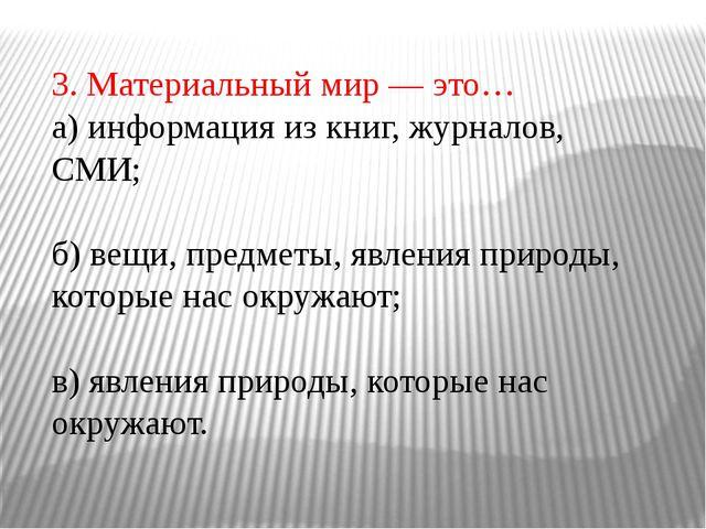 3. Материальный мир — это… а) информация из книг, журналов, СМИ; б) вещи, пре...