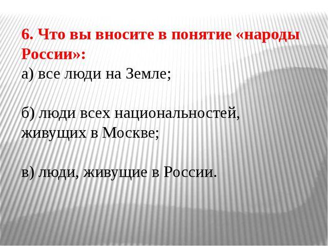 6. Что вы вносите в понятие «народы России»: а) все люди на Земле; б) люди вс...