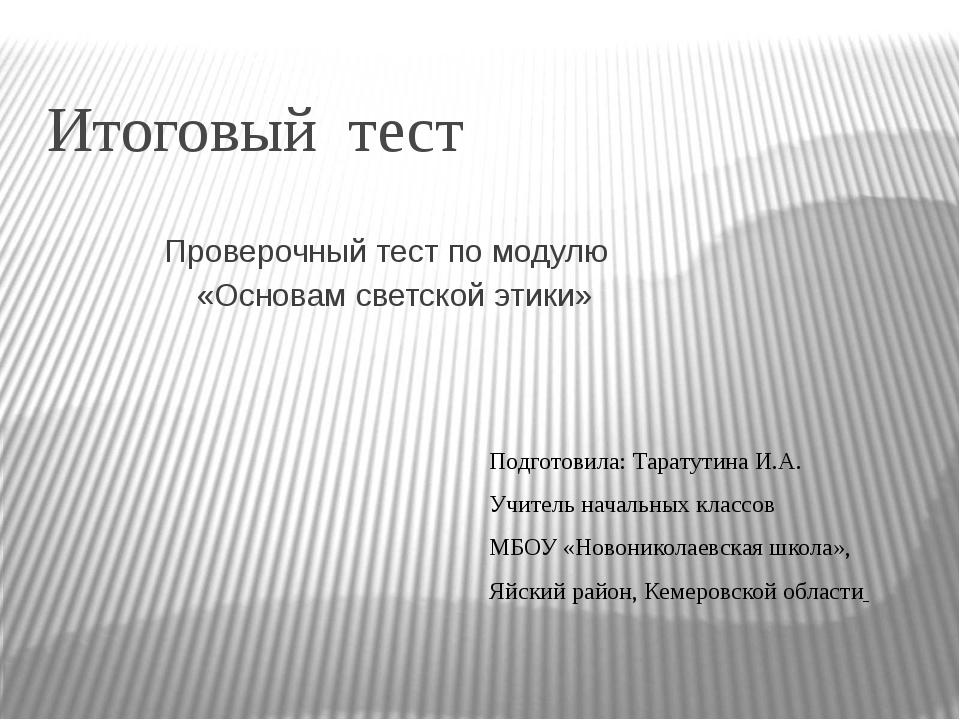 Итоговый тест Проверочный тест по модулю «Основам светской этики» Подготовила...