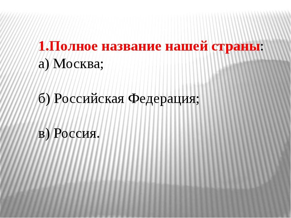 1.Полное название нашей страны: а) Москва; б) Российская Федерация; в) Россия.