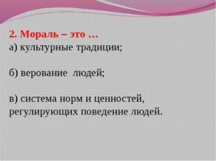 2. Мораль – это … а) культурные традиции; б) верование людей; в) система норм