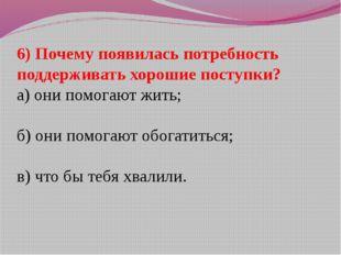 6) Почему появилась потребность поддерживать хорошие поступки? а) они помогаю