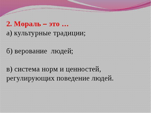 2. Мораль – это … а) культурные традиции; б) верование людей; в) система норм...