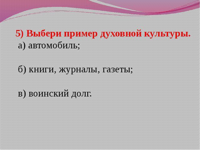 5) Выбери пример духовной культуры. а) автомобиль; б) книги, журналы, газеты;...