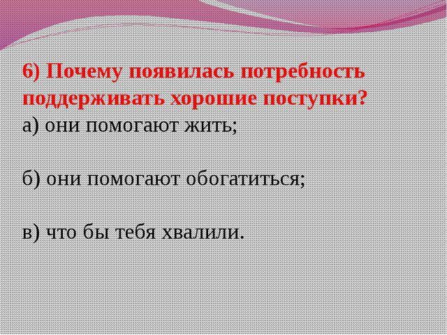 6) Почему появилась потребность поддерживать хорошие поступки? а) они помогаю...
