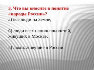 3. Что вы вносите в понятие «народы России»? а) все люди на Земле; б) люди вс