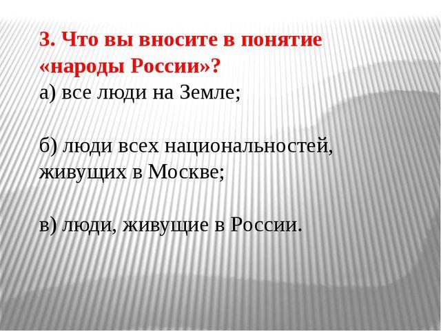 3. Что вы вносите в понятие «народы России»? а) все люди на Земле; б) люди вс...