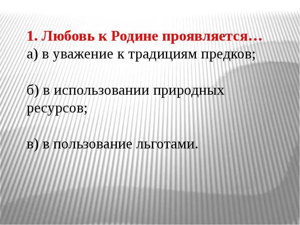 1. Любовь к Родине проявляется… а) в уважение к традициям предков; б) в испол...