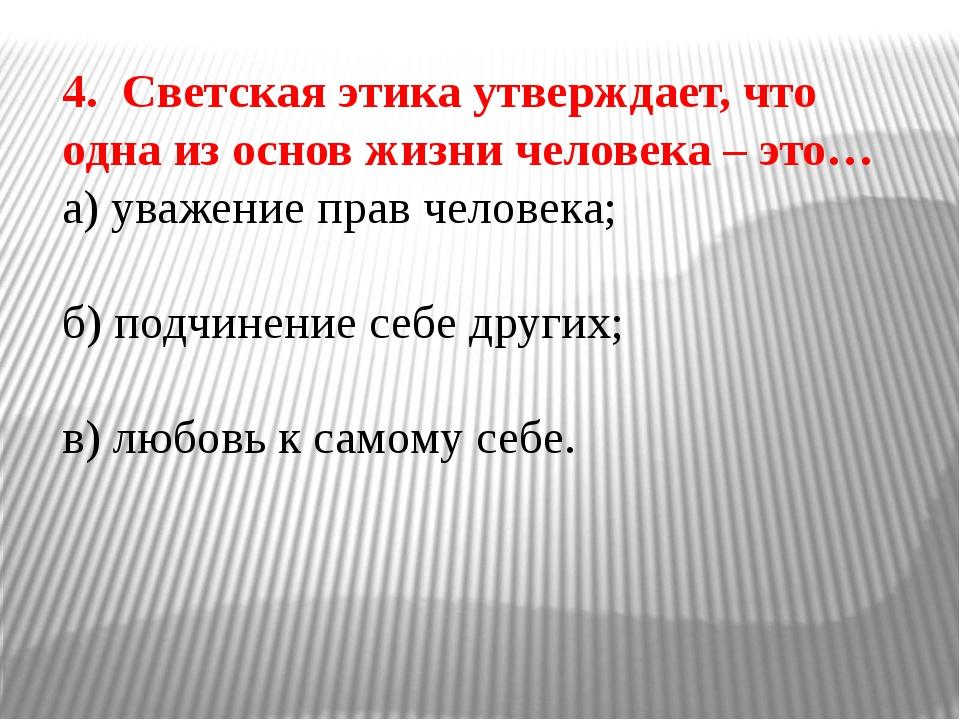 4. Светская этика утверждает, что одна из основ жизни человека – это… а) уваж...