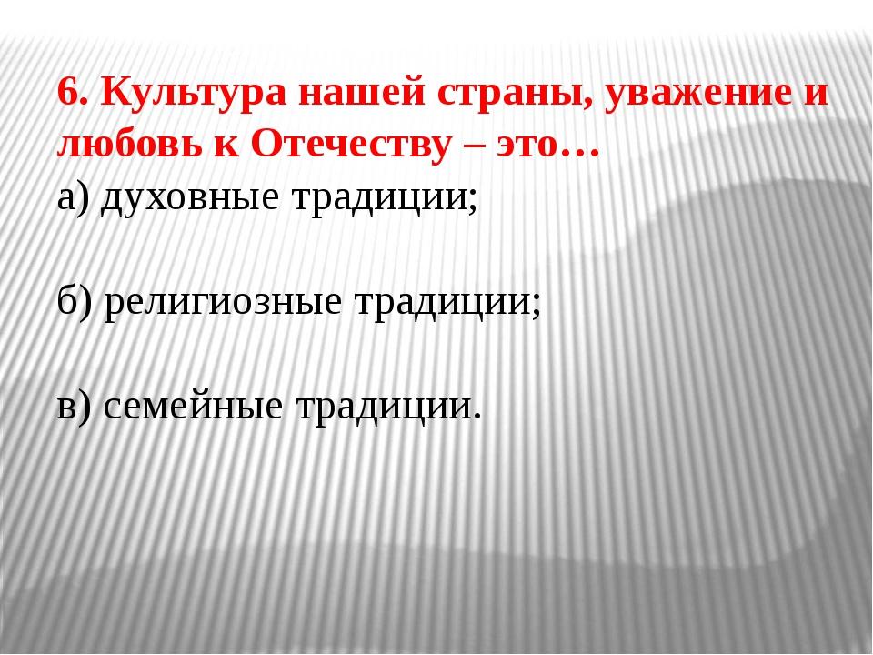 6. Культура нашей страны, уважение и любовь к Отечеству – это… а) духовные тр...