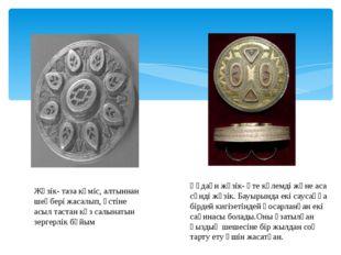 Жүзік- таза күміс, алтыннан шеңбері жасалып, үстіне асыл тастан көз салынатын