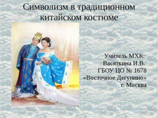 Символизм в традиционном китайском костюме Учитель МХК: Васяткина И.В. ГБОУ Ц