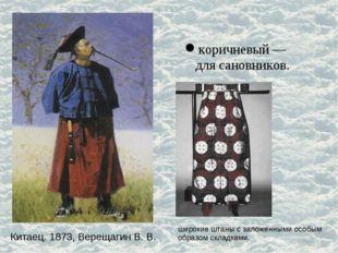 Китаец. 1873, Верещагин В. В. коричневый — для сановников. широкие штаны с за