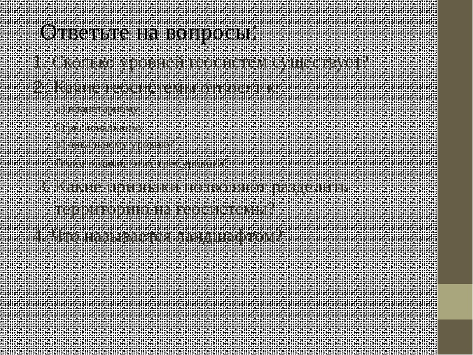 2 Ответьте на вопросы: 1. Сколько уровней геосистем существует? 2. Какие геос...