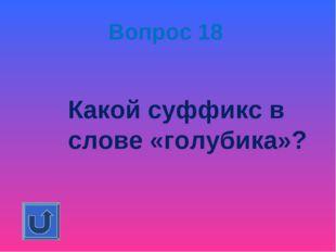 Вопрос 18 Какой суффикс в слове «голубика»?