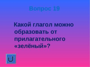 Вопрос 19 Какой глагол можно образовать от прилагательного «зелёный»?