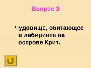 Вопрос 3 Чудовище, обитающее в лабиринте на острове Крит.