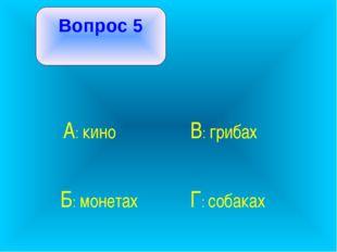 Вопрос 5 А: кино В: грибах Б: монетах Г: собаках