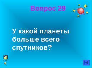 Вопрос 29 У какой планеты больше всего спутников?