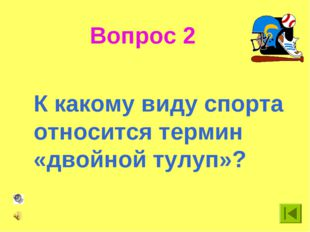 Вопрос 2 К какому виду спорта относится термин «двойной тулуп»?