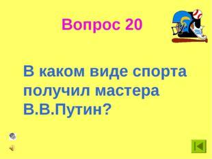 Вопрос 20 В каком виде спорта получил мастера В.В.Путин?