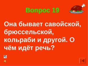 Вопрос 19 Она бывает савойской, брюссельской, кольраби и другой. О чём идёт р