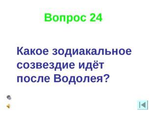 Вопрос 24 Какое зодиакальное созвездие идёт после Водолея?