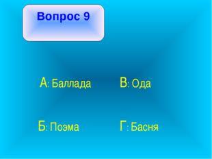 Вопрос 9 А: Баллада В: Ода Б: Поэма Г: Басня