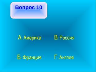 Вопрос 10 А: Америка В: Россия Б: Франция Г: Англия