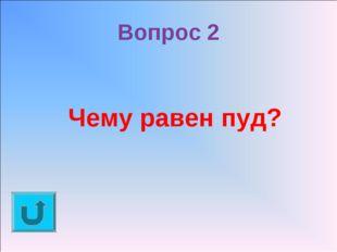 Вопрос 2 Чему равен пуд?