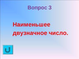 Вопрос 3 Наименьшее двузначное число.