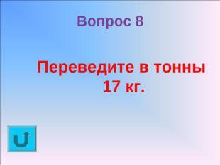 Вопрос 8 Переведите в тонны 17 кг.