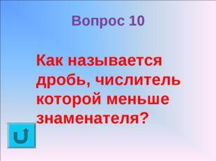 Вопрос 10 Как называется дробь, числитель которой меньше знаменателя?