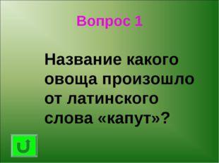 Вопрос 1 Название какого овоща произошло от латинского слова «капут»?