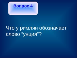 """Вопрос 4 Что у римлян обозначает слово """"унция""""?"""