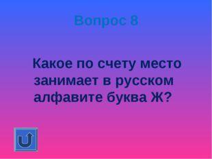 Вопрос 8 Какое по счету место занимает в русском алфавите буква Ж?
