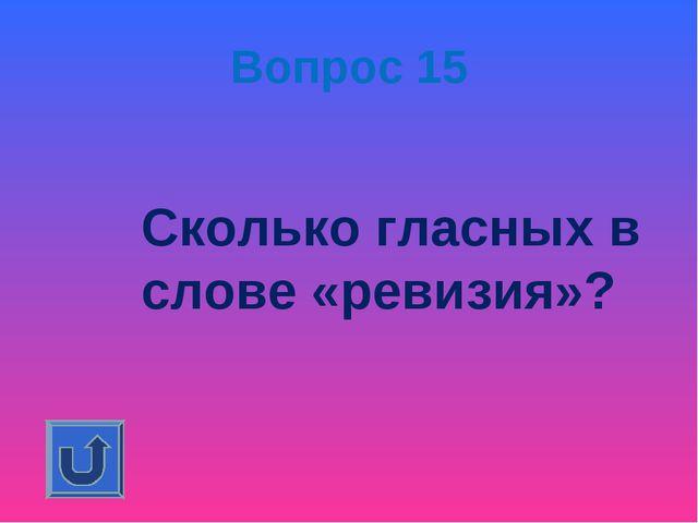 Вопрос 15 Сколько гласных в слове «ревизия»?