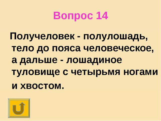 Вопрос 14 Получеловек - полулошадь, тело до пояса человеческое, а дальше - ло...