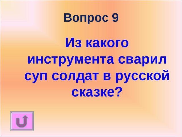 Вопрос 9 Из какого инструмента сварил суп солдат в русской сказке?