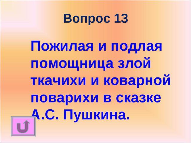 Вопрос 13 Пожилая и подлая помощница злой ткачихи и коварной поварихи в сказк...
