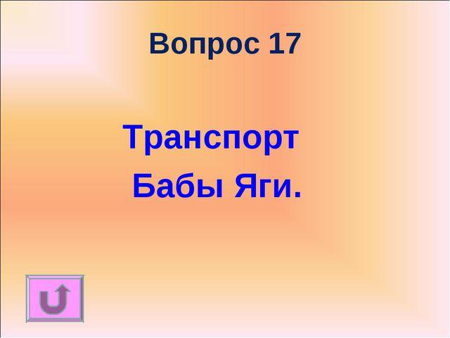 Вопрос 17 Транспорт Бабы Яги.