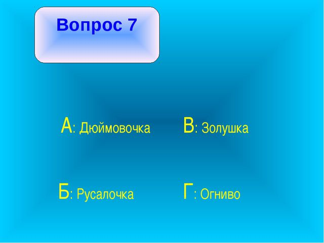Вопрос 7 А: Дюймовочка В: Золушка Б: Русалочка Г: Огниво