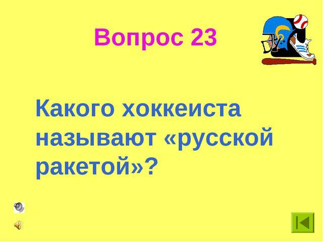 Вопрос 23 Какого хоккеиста называют «русской ракетой»?