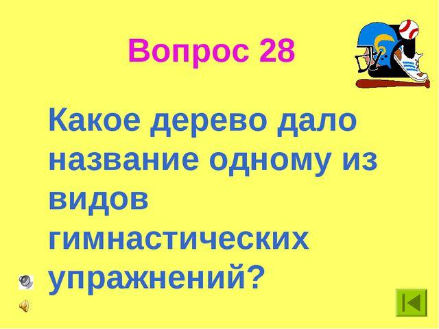 Вопрос 28 Какое дерево дало название одному из видов гимнастических упражнений?