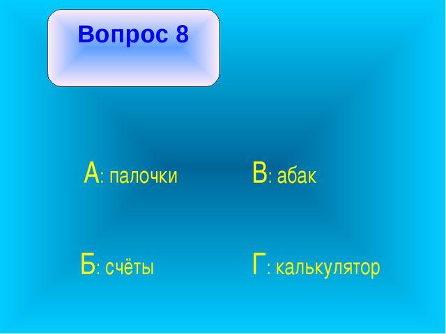Вопрос 8 А: палочки В: абак Б: счёты Г: калькулятор
