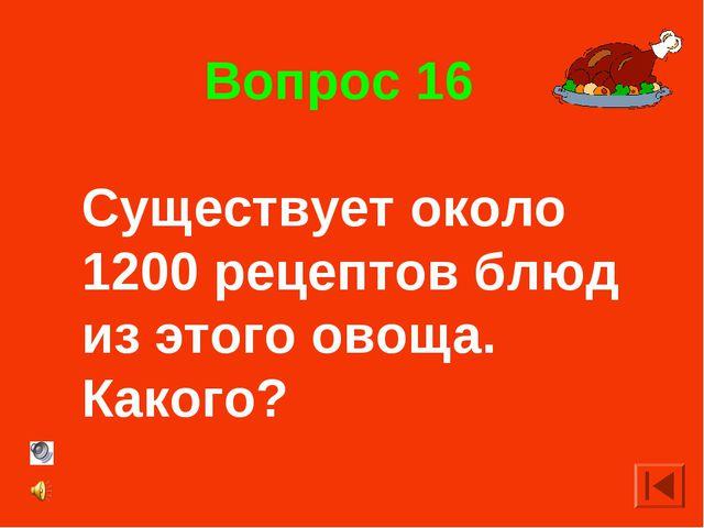 Вопрос 16 Существует около 1200 рецептов блюд из этого овоща. Какого?
