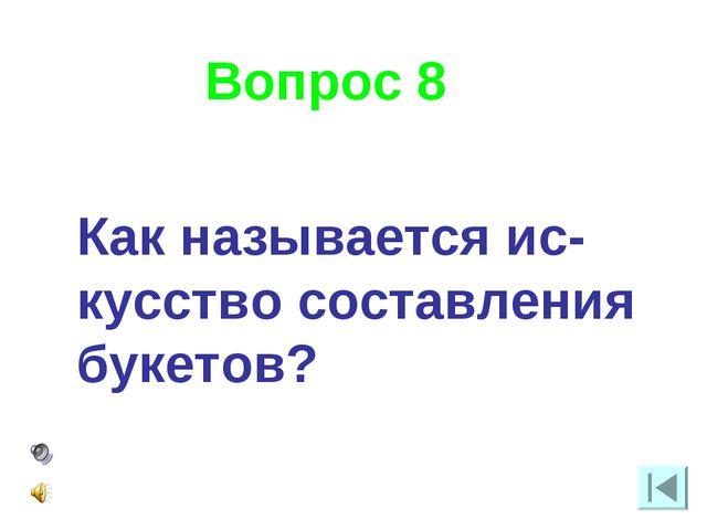 Вопрос 8 Как называется ис-кусство составления букетов?