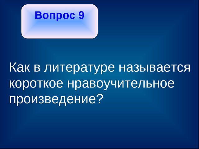 Вопрос 9 Как в литературе называется короткое нравоучительное произведение?