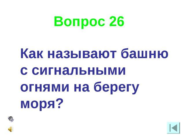 Вопрос 26 Как называют башню с сигнальными огнями на берегу моря?