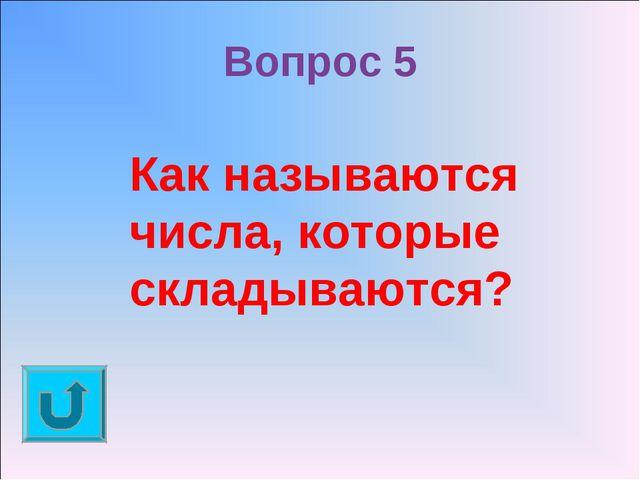 Вопрос 5 Как называются числа, которые складываются?
